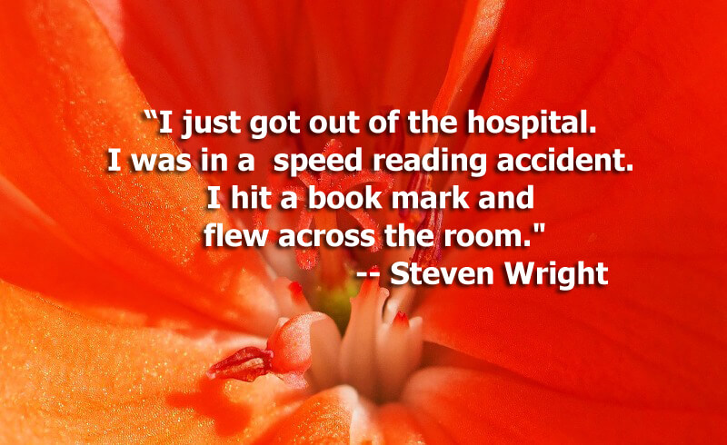 "Funny Quotes - I just got out of the hospital. I was in a speed reading accident. I hit a book mark and flew across the room."" -- Steven Wright"